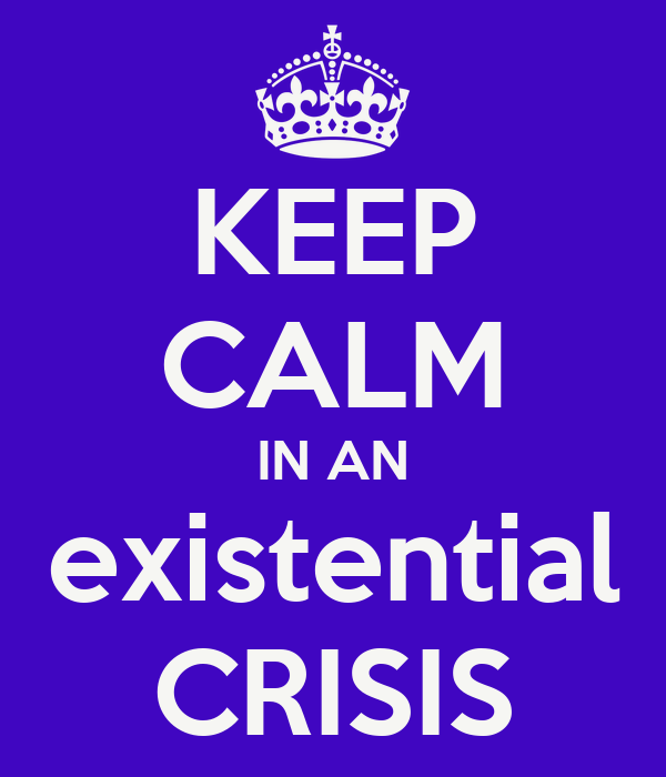 KEEP CALM IN AN existential CRISIS