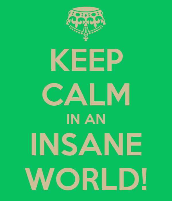 KEEP CALM IN AN INSANE WORLD!