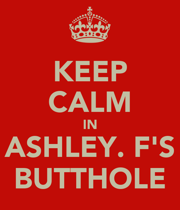 KEEP CALM IN ASHLEY. F'S BUTTHOLE