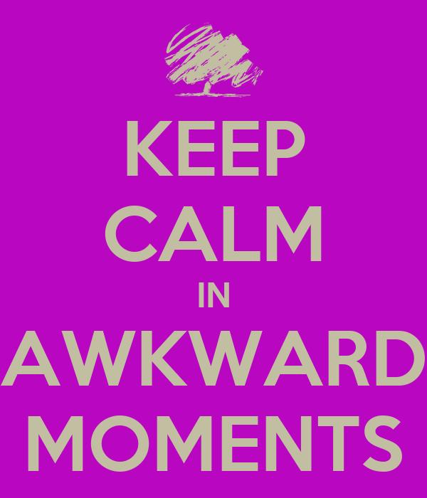 KEEP CALM IN AWKWARD MOMENTS