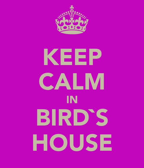 KEEP CALM IN BIRD`S HOUSE