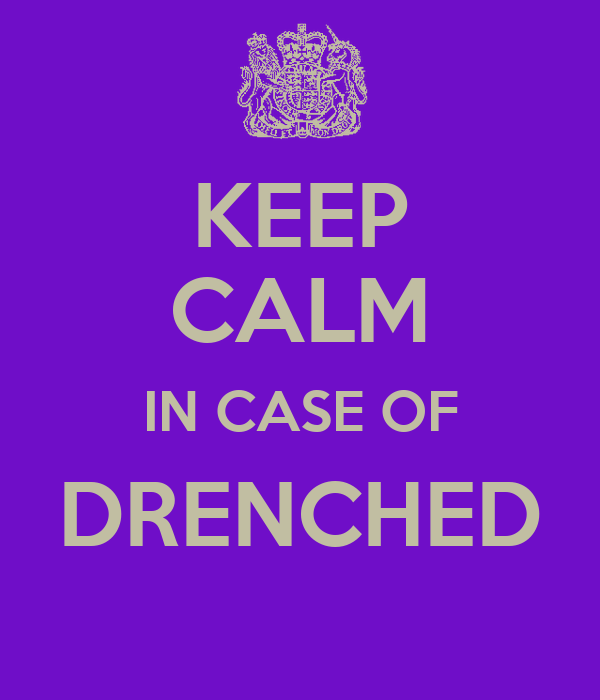 KEEP CALM IN CASE OF DRENCHED