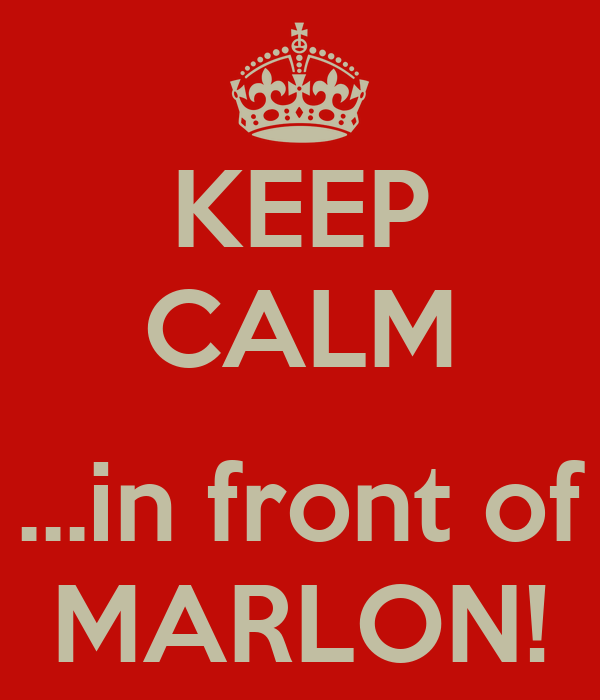 KEEP CALM  ...in front of MARLON!