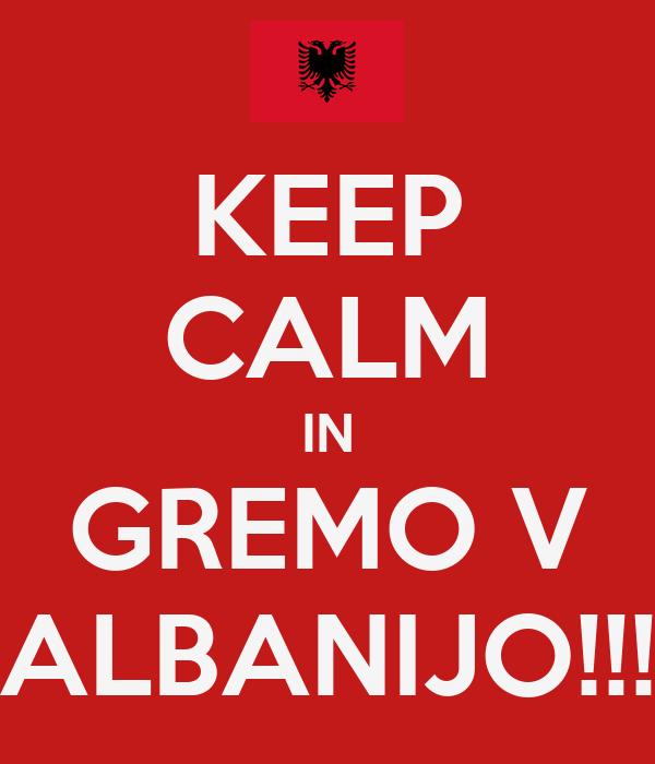 KEEP CALM IN GREMO V ALBANIJO!!!