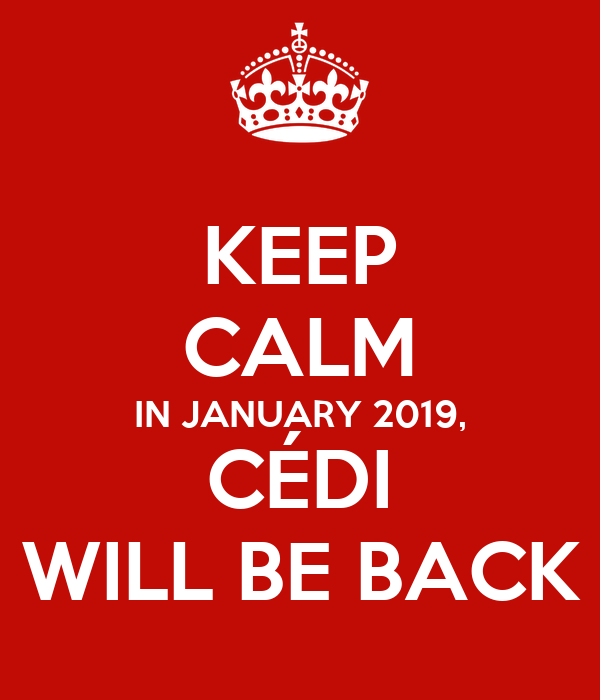 KEEP CALM IN JANUARY 2019, CÉDI WILL BE BACK