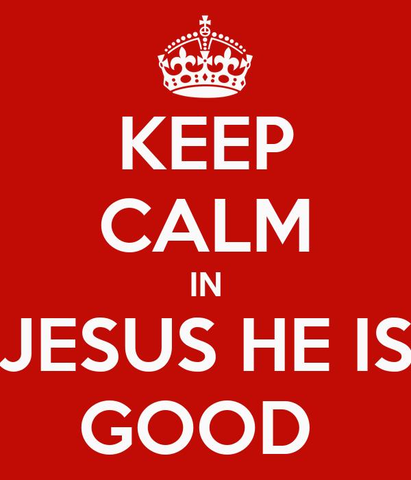 KEEP CALM IN JESUS HE IS GOOD