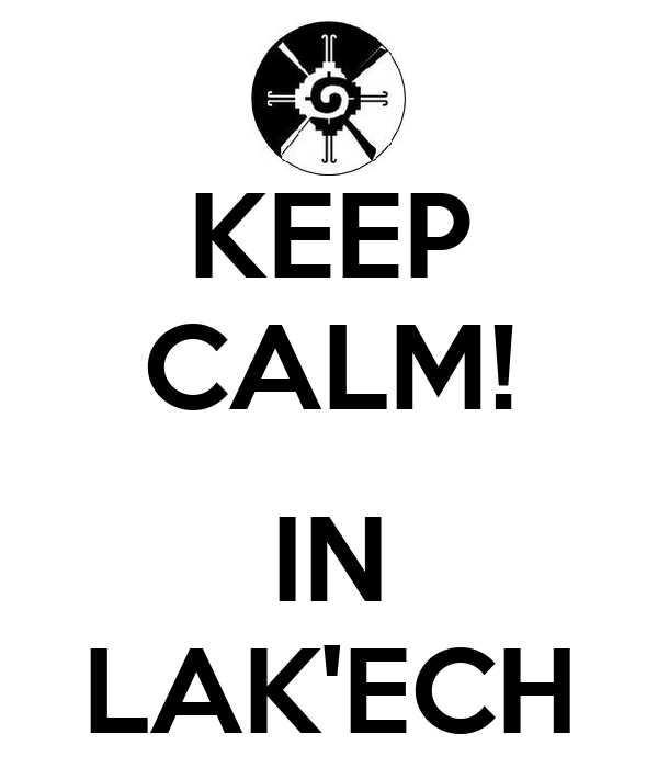 KEEP CALM!  IN LAK'ECH