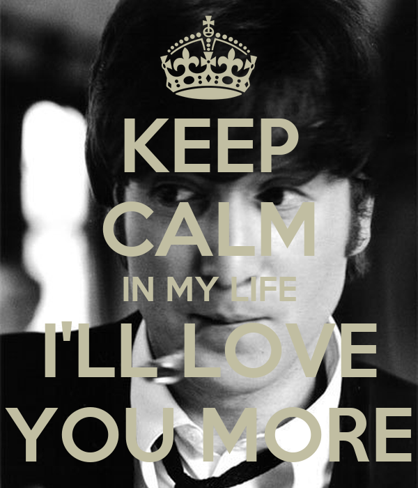 KEEP CALM IN MY LIFE I'LL LOVE YOU MORE