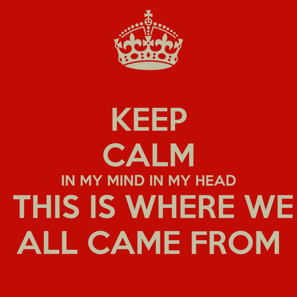 KEEP CALM IN MY MIND IN MY HEAD  THIS IS WHERE WE ALL CAME FROM