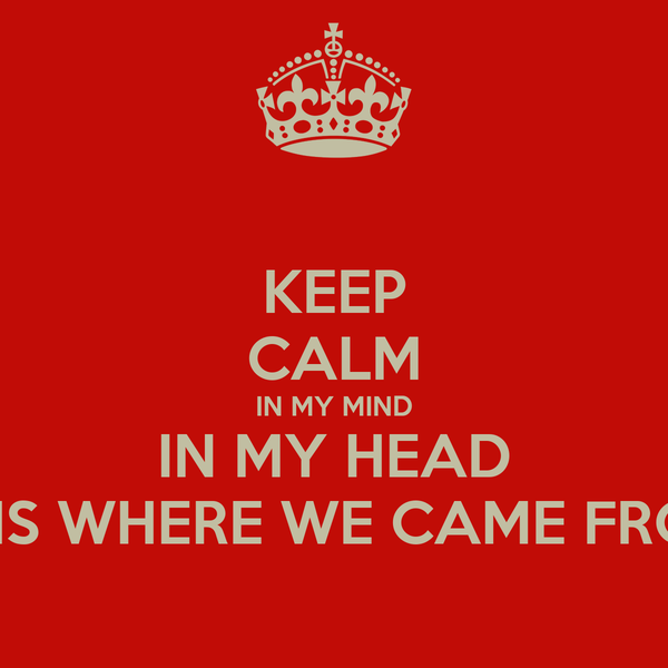 KEEP CALM IN MY MIND IN MY HEAD THIS WHERE WE CAME FROM