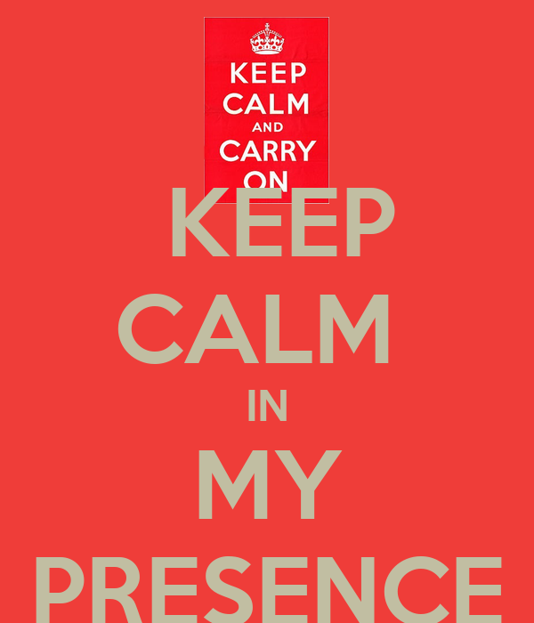 KEEP CALM  IN MY PRESENCE