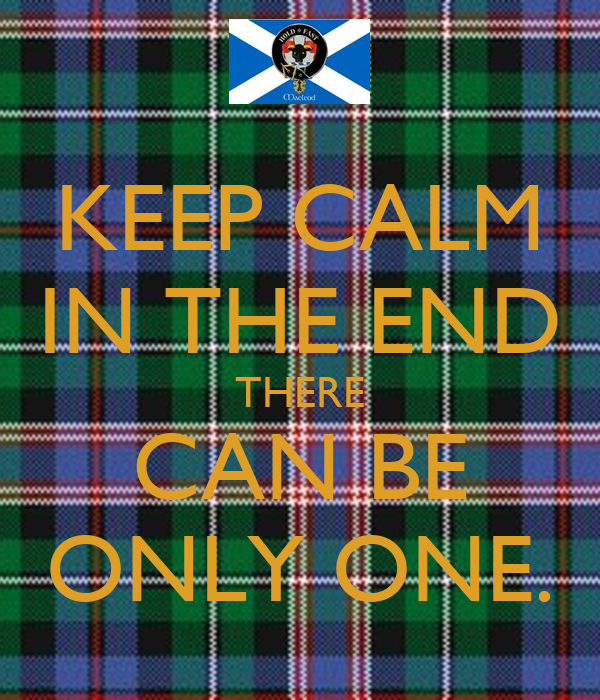 KEEP CALM IN THE END THERE CAN BE ONLY ONE.