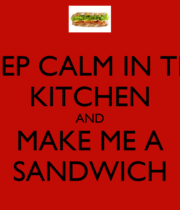 KEEP CALM IN THE KITCHEN AND MAKE ME A SANDWICH