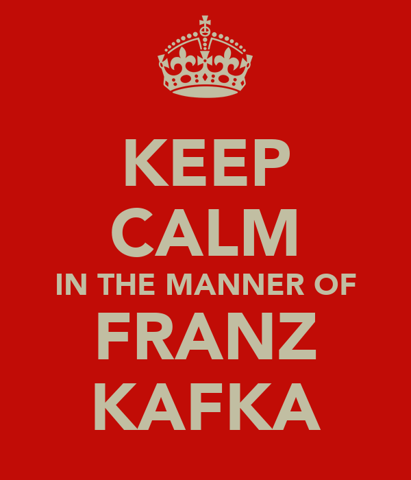 KEEP CALM IN THE MANNER OF FRANZ KAFKA