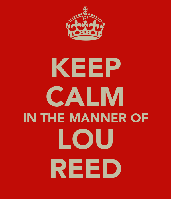 KEEP CALM IN THE MANNER OF LOU REED