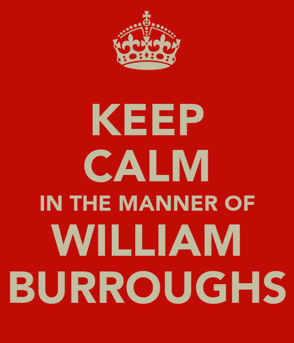 KEEP CALM IN THE MANNER OF WILLIAM BURROUGHS