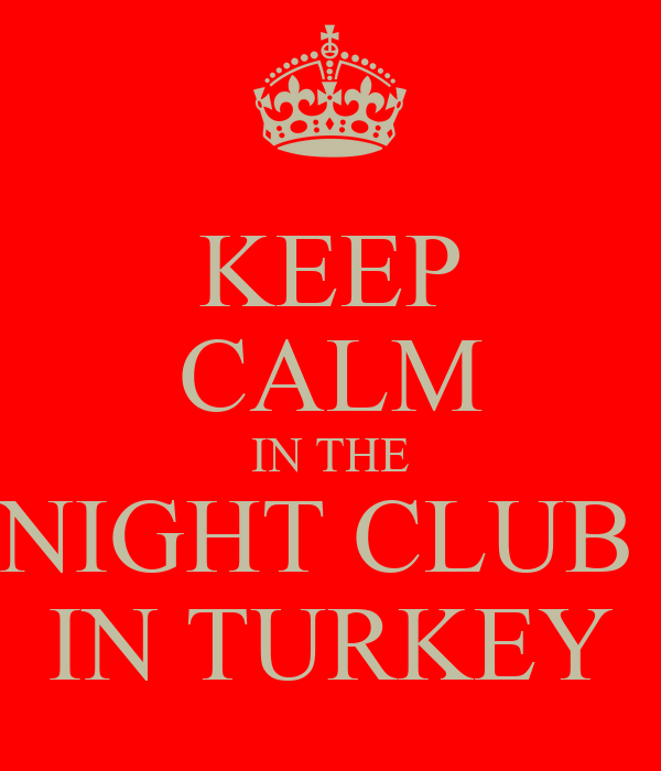 KEEP CALM IN THE NIGHT CLUB  IN TURKEY