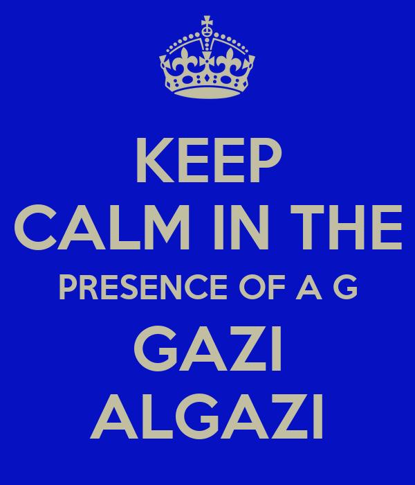 KEEP CALM IN THE PRESENCE OF A G GAZI ALGAZI