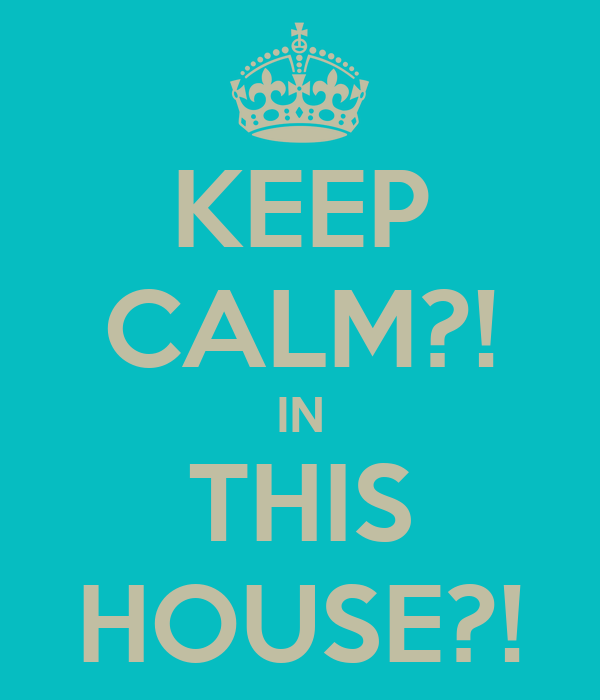 KEEP CALM?! IN THIS HOUSE?!