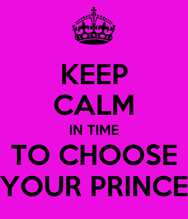 KEEP CALM IN TIME TO CHOOSE YOUR PRINCE