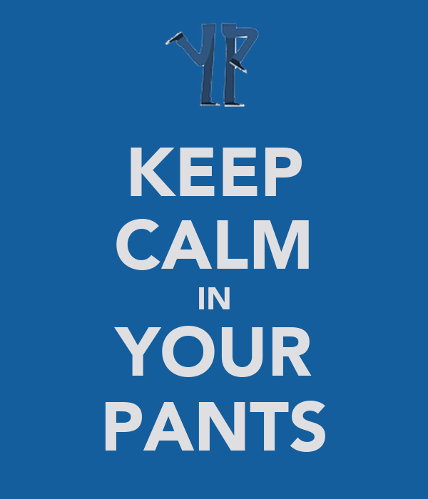KEEP CALM IN YOUR PANTS
