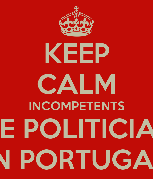 KEEP CALM INCOMPETENTS ARE POLITICIANS IN PORTUGAL