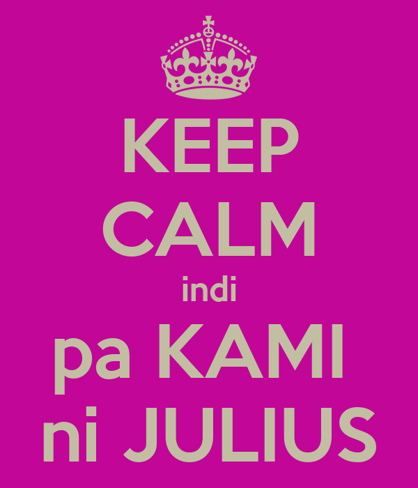 KEEP CALM indi pa KAMI  ni JULIUS