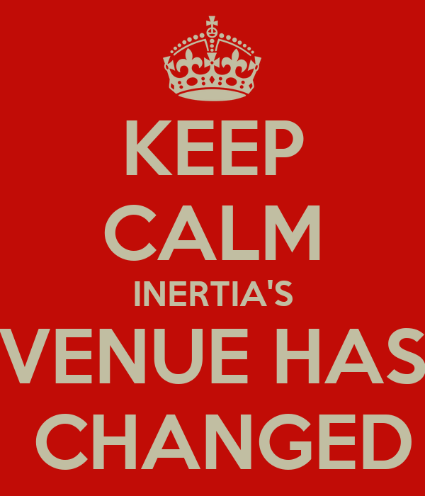 KEEP CALM INERTIA'S VENUE HAS  CHANGED