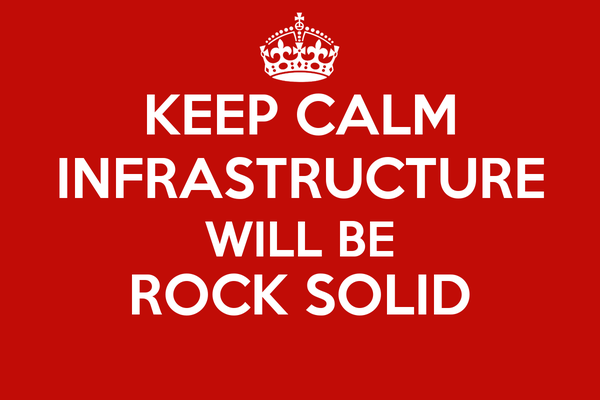 KEEP CALM INFRASTRUCTURE WILL BE ROCK SOLID