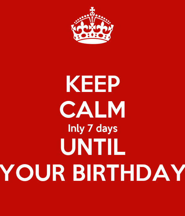 KEEP CALM Inly 7 days UNTIL YOUR BIRTHDAY