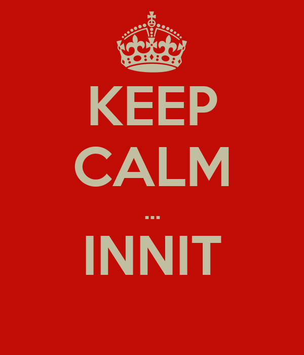 KEEP CALM ... INNIT