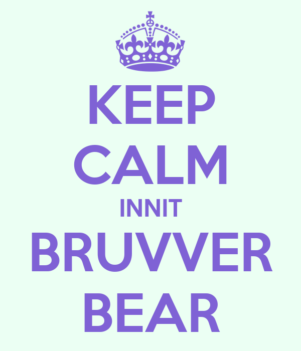 KEEP CALM INNIT BRUVVER BEAR