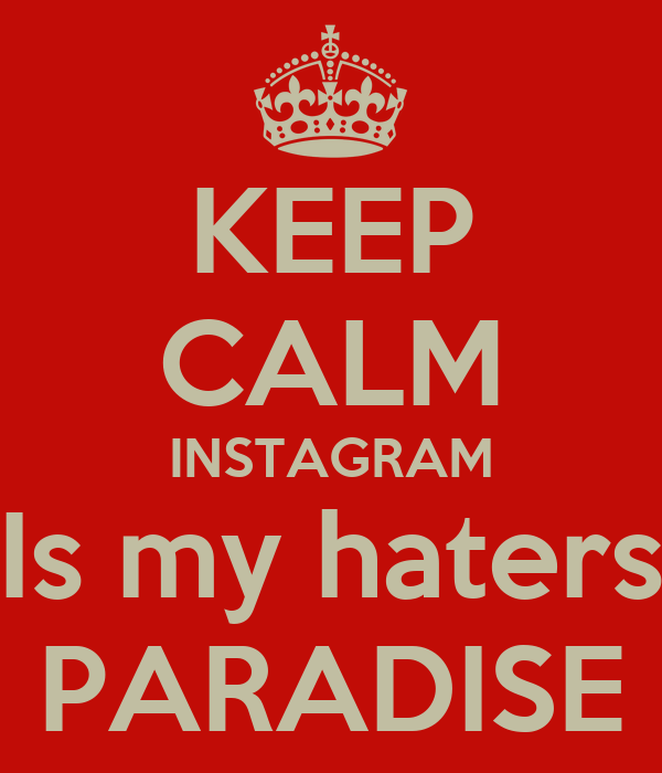 KEEP CALM INSTAGRAM Is my haters PARADISE