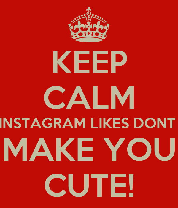 KEEP CALM INSTAGRAM LIKES DONT  MAKE YOU CUTE!