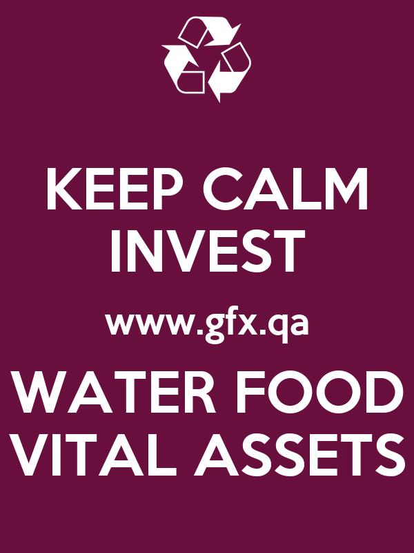 KEEP CALM INVEST www.gfx.qa WATER FOOD VITAL ASSETS
