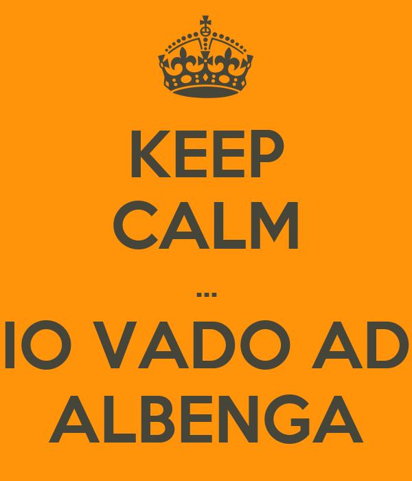 KEEP CALM ... IO VADO AD ALBENGA