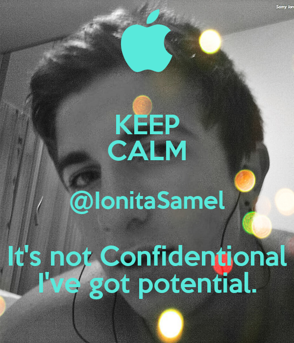 KEEP CALM @IonitaSamel It's not Confidentional I've got potential.