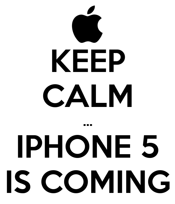 KEEP CALM ... IPHONE 5 IS COMING