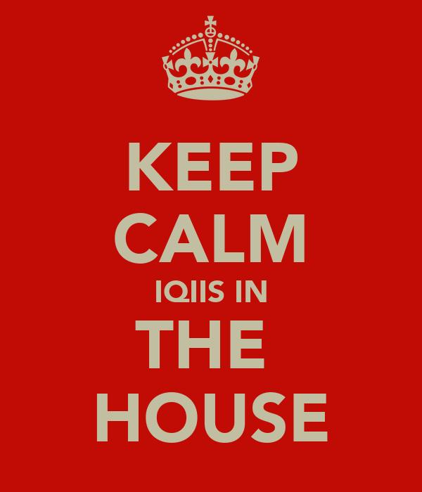 KEEP CALM IQIIS IN THE  HOUSE