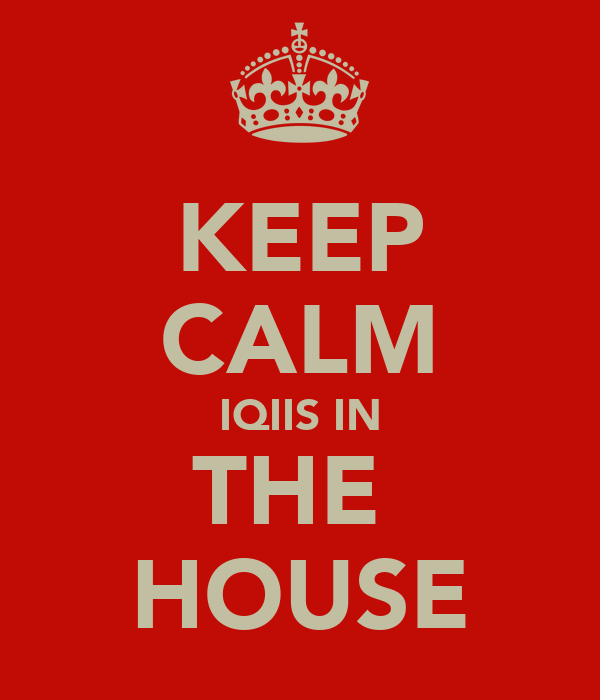 KEEP CALM IQIIS IN THE  HOUSE