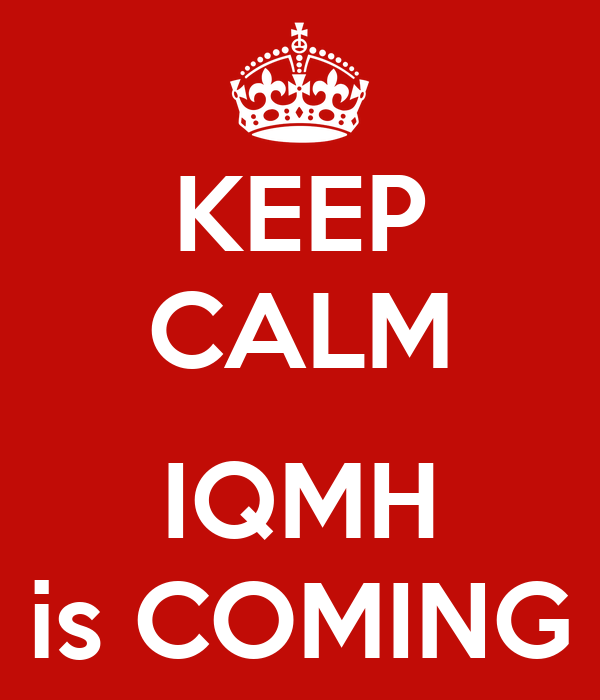 KEEP CALM  IQMH is COMING