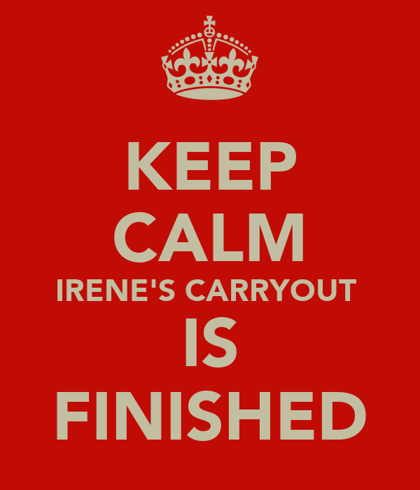 KEEP CALM IRENE'S CARRYOUT  IS FINISHED