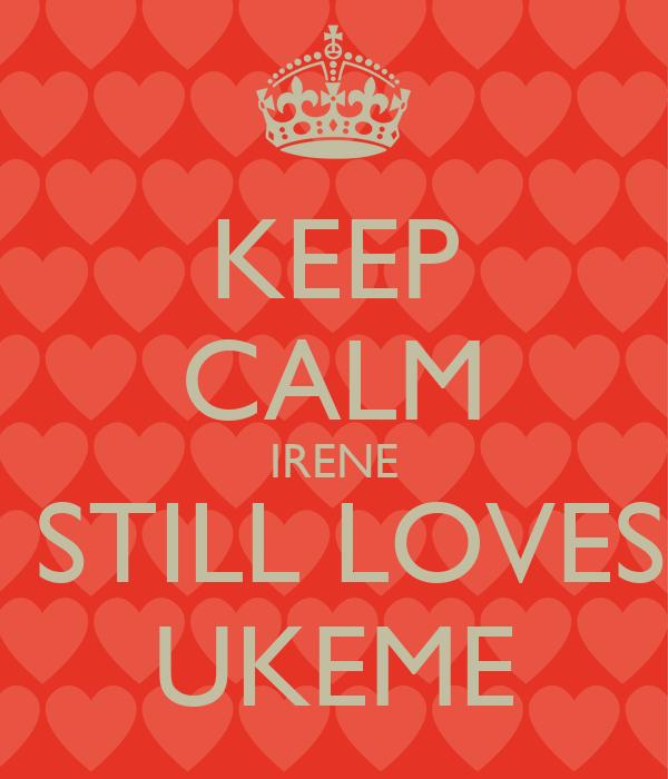 KEEP CALM IRENE  STILL LOVES UKEME
