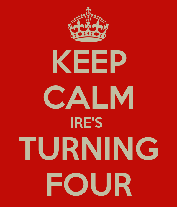 KEEP CALM IRE'S  TURNING FOUR