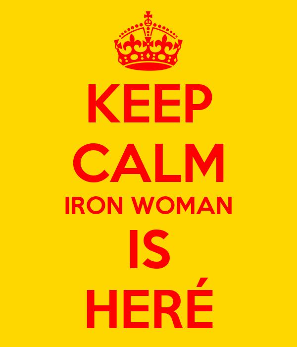 KEEP CALM IRON WOMAN IS HERÉ