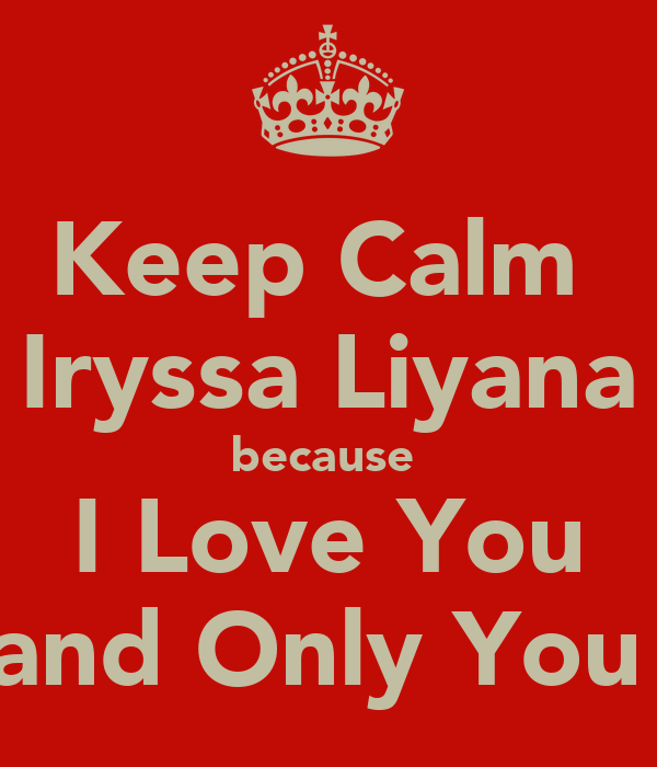 Keep Calm  Iryssa Liyana because  I Love You and Only You