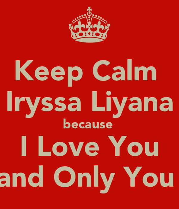 Keep Calm  Iryssa Liyana because  I Love You and Only You