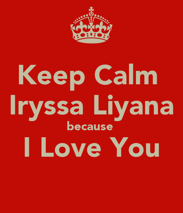 Keep Calm  Iryssa Liyana because  I Love You