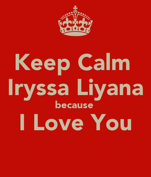 Keep Calm  Iryssa Liyana because  I Love You