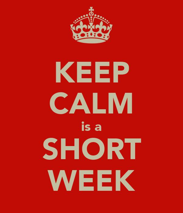 KEEP CALM is a SHORT WEEK